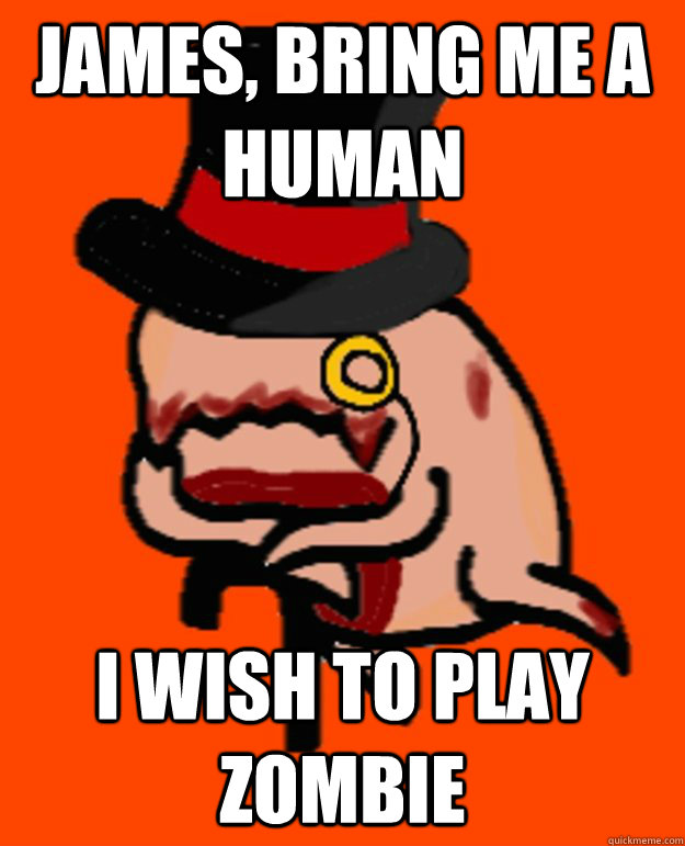 James, bring me a human  I wish to play zombie - James, bring me a human  I wish to play zombie  Misc