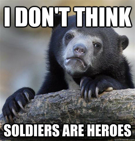I don't think soldiers are heroes - I don't think soldiers are heroes  Confession Bear