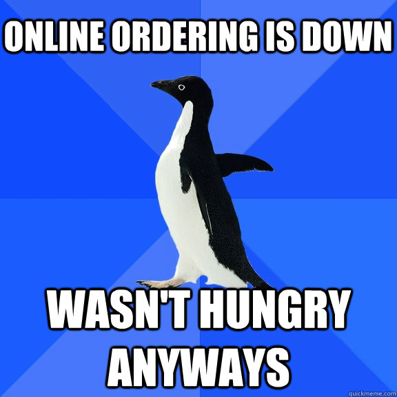 online ordering is down wasn't hungry anyways - online ordering is down wasn't hungry anyways  Socially Awkward Penguin
