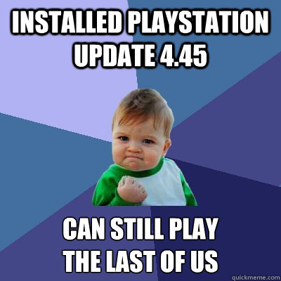 Installed playstation update 4.45 can still play  the last of us  Success Kid