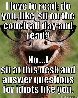 I LOVE TO READ; DO YOU, LIKE, SIT ON THE COUCH ALL DAY AND READ? NO....I SIT AT THIS DESK AND ANSWER QUESTIONS FOR IDIOTS LIKE YOU. Judgmental Bookseller Ostrich