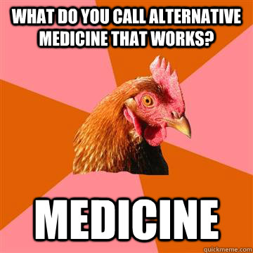 What do you call alternative medicine that works? Medicine  - What do you call alternative medicine that works? Medicine   Anti-Joke Chicken