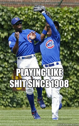 Playing like Shit since 1908  Cubs Suck