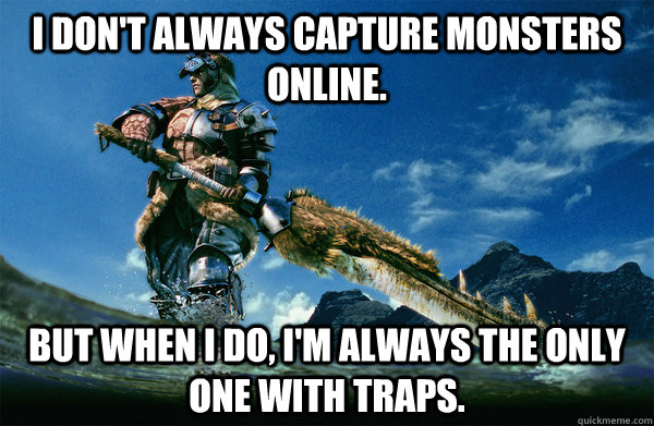 I don't always capture monsters online. but when i do, i'm always the only one with traps.