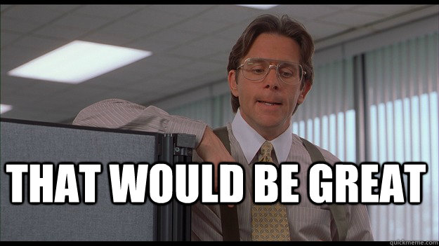 46b35216e5fc5bc36b9b718384ee8f0b80311fc74feda5fb1b850a1b977bbf49 that would be great officespace quickmeme,That Be Great Meme