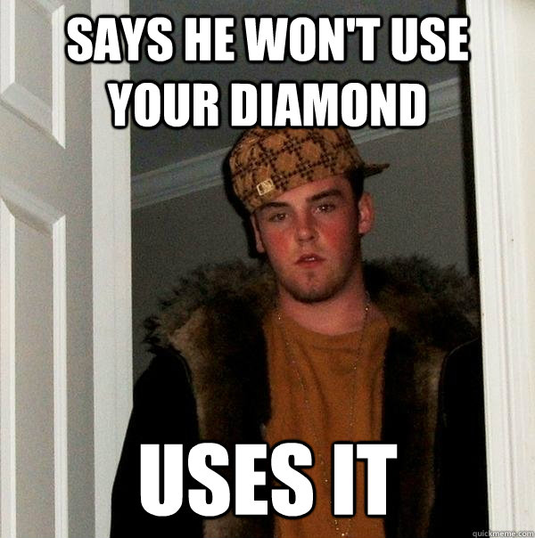 says he won't use your diamond uses it - says he won't use your diamond uses it  Scumbag Steve