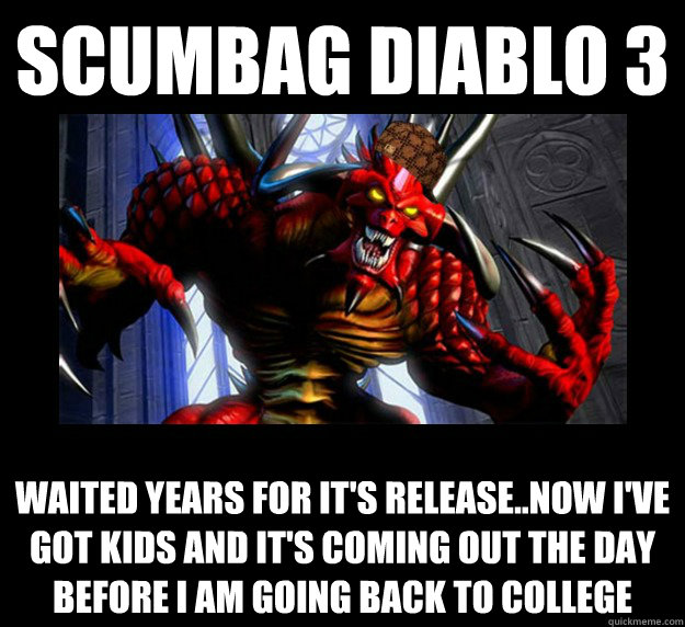 Scumbag diABLO 3 wAITED YEARS FOR IT'S RELEASE..NOW I'VE GOT KIDS AND IT'S COMING OUT THE DAY BEFORE I AM GOING BACK TO COLLEGE