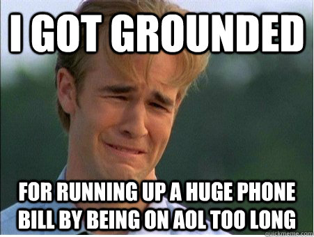I got grounded for running up a huge phone bill by being on AOL too long - I got grounded for running up a huge phone bill by being on AOL too long  1990s Problems