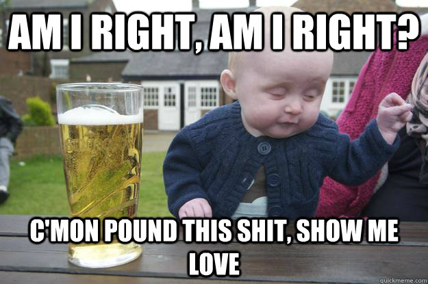 am i right, am i right?  c'mon pound this shit, show me love - am i right, am i right?  c'mon pound this shit, show me love  drunk baby