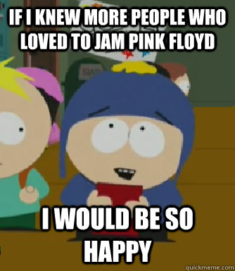 If I knew more people who loved to jam pink floyd I would be so happy - If I knew more people who loved to jam pink floyd I would be so happy  Craig - I would be so happy