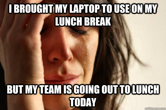 I brought my laptop to use on my lunch break but my team is going out to lunch today - I brought my laptop to use on my lunch break but my team is going out to lunch today  First World Problems