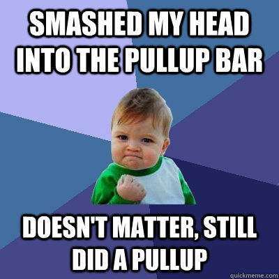 SMASHED MY HEAD INTO THE PULLUP BAR DOESN'T MATTER, STILL DID A PULLUP - SMASHED MY HEAD INTO THE PULLUP BAR DOESN'T MATTER, STILL DID A PULLUP  Success Kid