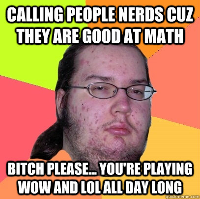Calling people nerds cuz they are good at math Bitch Please... you're playing WoW and LoL all day long