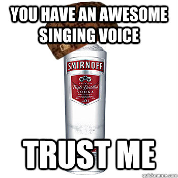 You have an awesome singing voice Trust me - You have an awesome singing voice Trust me  Scumbag Alcohol