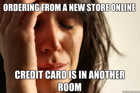Ordering from a new store online  credit card is in another room  - Ordering from a new store online  credit card is in another room   First World Problems