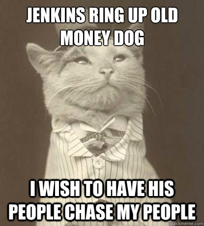 jenkins ring up old money dog I wish to have his people chase my people - jenkins ring up old money dog I wish to have his people chase my people  Aristocat