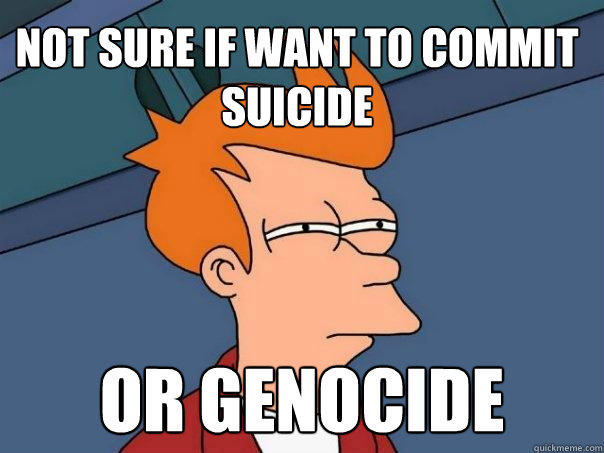 Not sure if want to commit suicide or genocide - Not sure if want to commit suicide or genocide  Futurama Fry
