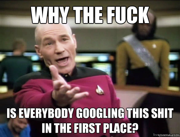 Why the fuck is everybody googling this shit in the first place? - Why the fuck is everybody googling this shit in the first place?  Annoyed Picard HD
