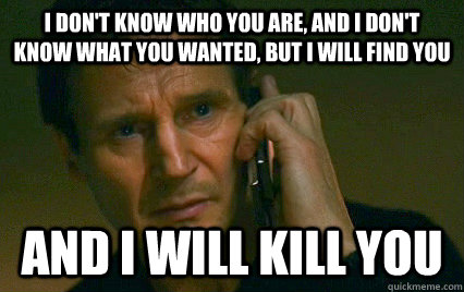 I don't know who you are, and I don't know what you wanted, but I will find you  And i will kill you   Angry Liam Neeson