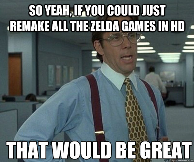So yeah, if you could just remake all the Zelda games in HD THAT WOULD BE GREAT - So yeah, if you could just remake all the Zelda games in HD THAT WOULD BE GREAT  that would be great