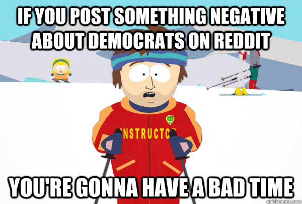 If you post something negative about Democrats on Reddit You're gonna have a bad time - If you post something negative about Democrats on Reddit You're gonna have a bad time  Super Cool Ski Instructor