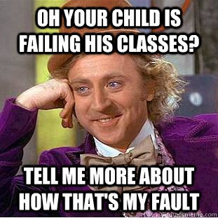 Oh your child is failing his classes? Tell me more about how that's my fault - Oh your child is failing his classes? Tell me more about how that's my fault  Condescending Wonka