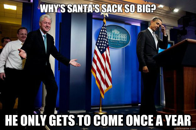 Why's santa's sack so big? He only gets to come once a year - Why's santa's sack so big? He only gets to come once a year  Inappropriate Timing Bill Clinton