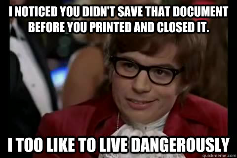 I noticed you didn't save that document before you printed and closed it. i too like to live dangerously - I noticed you didn't save that document before you printed and closed it. i too like to live dangerously  Dangerously - Austin Powers