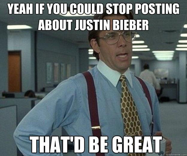 YEAH IF YOU COULD STOP POSTING ABOUT JUSTIN BIEBER THAT'D BE GREAT - YEAH IF YOU COULD STOP POSTING ABOUT JUSTIN BIEBER THAT'D BE GREAT  that would be great