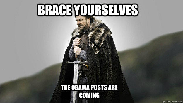 Brace yourselves the obama posts are coming - Brace yourselves the obama posts are coming  Ned stark winter is coming