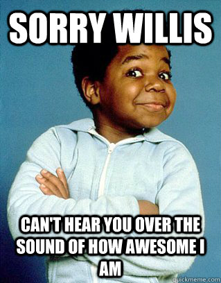 Sorry Willis Can't Hear you over the sound of how awesome I am   Whatcha Lookin At Gary Coleman