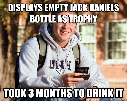 displays empty jack daniels bottle as trophy took 3 months to drink it - displays empty jack daniels bottle as trophy took 3 months to drink it  College Freshman
