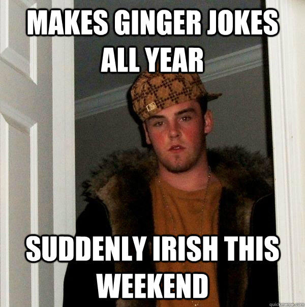 MAKES GINGER JOKES ALL YEAR SUDDENLY IRISH THIS WEEKEND - MAKES GINGER JOKES ALL YEAR SUDDENLY IRISH THIS WEEKEND  Scumbag Steve