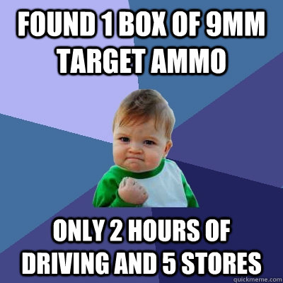 Found 1 box of 9mm target Ammo only 2 hours of driving and 5 stores - Found 1 box of 9mm target Ammo only 2 hours of driving and 5 stores  Success Kid
