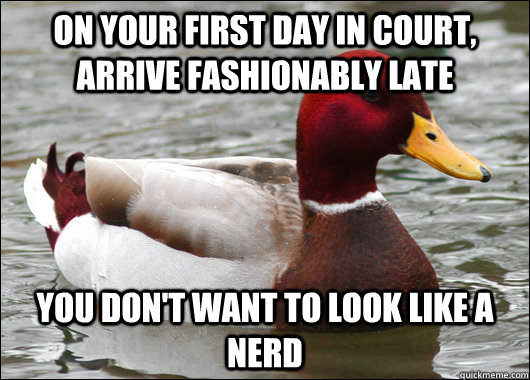 On your first day in court, arrive fashionably late You don't want to look like a nerd - On your first day in court, arrive fashionably late You don't want to look like a nerd  Malicious Advice Mallard