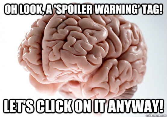 Oh look, a 'spoiler warning' tag! Let's click on it anyway!