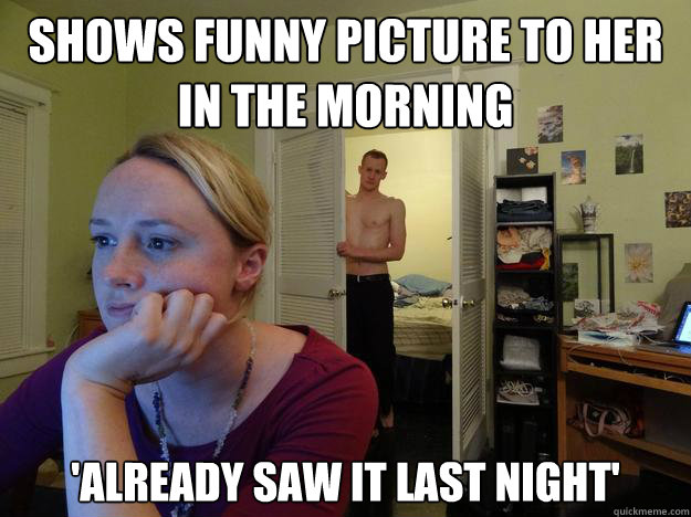 Shows funny picture to her in the morning 'already saw it last night' - Shows funny picture to her in the morning 'already saw it last night'  Redditors Boyfriend