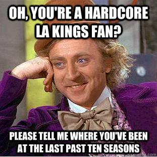 46da03b1969e1925d2d6ddc23c25c5c317f3ec49bedcb397c971b988f6d10ed6 oh, you're a hardcore la kings fan? please tell me where you've,La Kings Memes