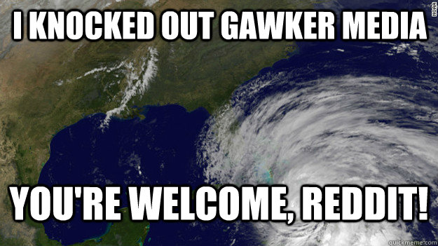 I knocked out gawker media You're welcome, reddit! - I knocked out gawker media You're welcome, reddit!  Hurricane Sandy