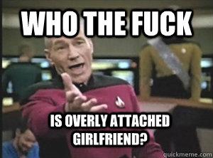 Who the fuck is overly attached girlfriend? - Who the fuck is overly attached girlfriend?  Annoyed Picard
