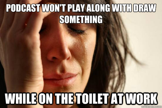 Podcast won't play along with Draw Something while on the toilet at work - Podcast won't play along with Draw Something while on the toilet at work  First World Problems