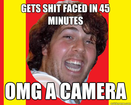 gets shit faced in 45 minutes omg a camera