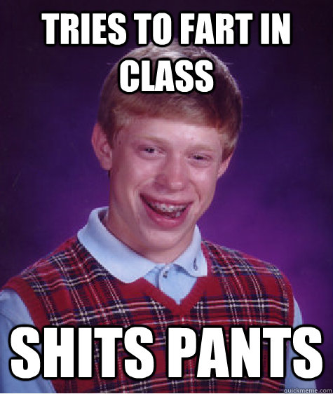 Tries to fart in class shits pants - Tries to fart in class shits pants  Bad Luck Brian