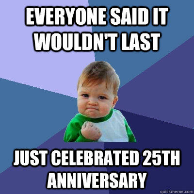 Everyone said it wouldn't last just celebrated 25th anniversary - Everyone said it wouldn't last just celebrated 25th anniversary  Success Kid