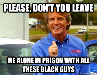 Please, Don't you leave me alone in prison with all these black guys