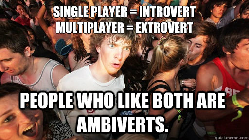 Single player = Introvert Multiplayer = Extrovert People who like both are ambiverts. - Single player = Introvert Multiplayer = Extrovert People who like both are ambiverts.  Sudden Clarity Clarence