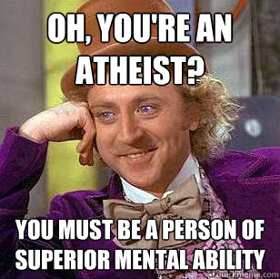 oh, you're an atheist? you must be a person of superior mental ability - oh, you're an atheist? you must be a person of superior mental ability  Condescending Wonka