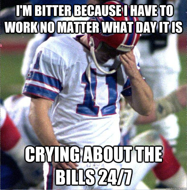 I'm bitter because I have to work no matter what day it is Crying about the Bills 24/7  Buffalo Bills Fail