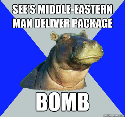 see's Middle-Eastern Man deliver package bomb - see's Middle-Eastern Man deliver package bomb  Skeptical Hippo