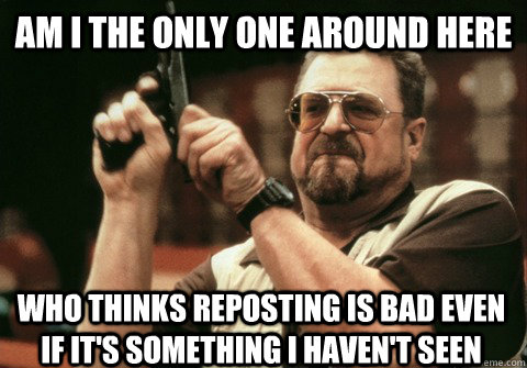 Am I the only one around here who thinks reposting is bad even if it's something I haven't seen - Am I the only one around here who thinks reposting is bad even if it's something I haven't seen  Am I the only one